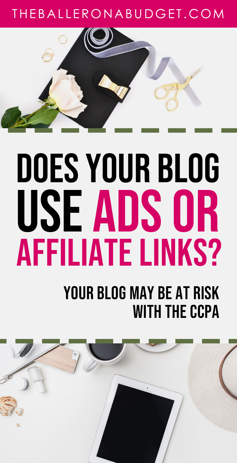 Does your blog use ads or affiliate links to make money? If so, your blog may be at risk of an income decrease through the California Consumer Privacy Act, even if your business is not based in California. Here's everything you need to know about the CCPA to comply. - www.theballeronabudget.com